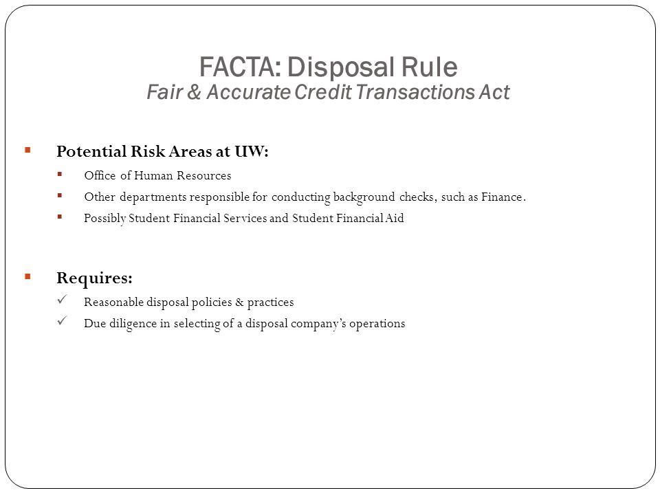 FACTA: Disposal Rule Fair & Accurate Credit Transactions Act  Potential Risk Areas at UW:  Office of Human Resources  Other departments responsible for conducting background checks, such as Finance.