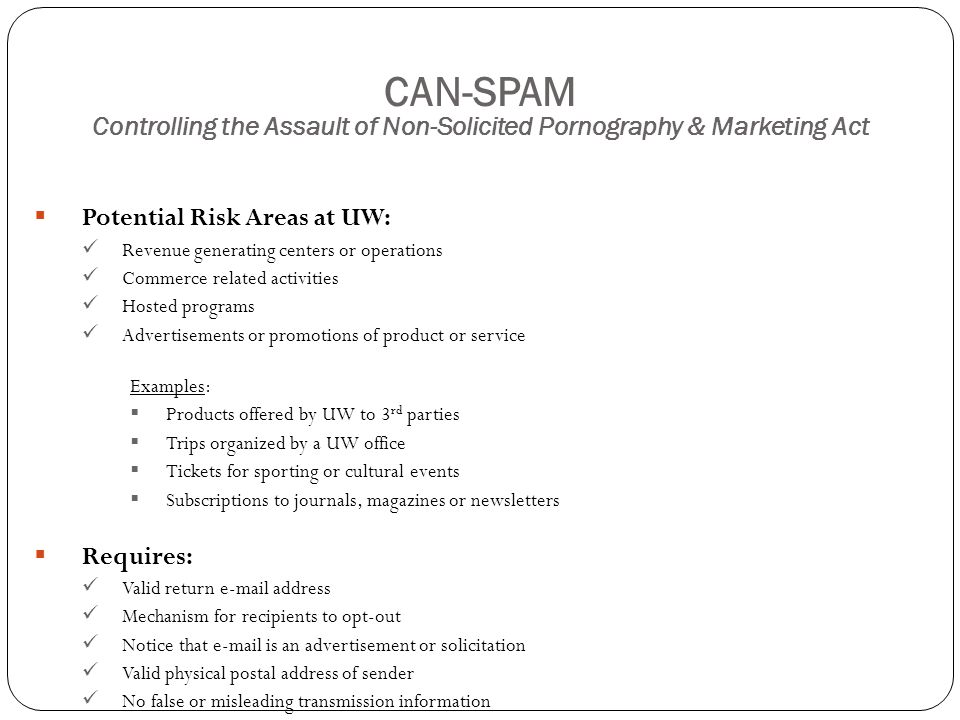 CAN-SPAM Controlling the Assault of Non-Solicited Pornography & Marketing Act  Potential Risk Areas at UW: Revenue generating centers or operations Commerce related activities Hosted programs Advertisements or promotions of product or service Examples:  Products offered by UW to 3 rd parties  Trips organized by a UW office  Tickets for sporting or cultural events  Subscriptions to journals, magazines or newsletters  Requires: Valid return e-mail address Mechanism for recipients to opt-out Notice that e-mail is an advertisement or solicitation Valid physical postal address of sender No false or misleading transmission information