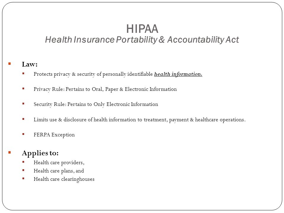 HIPAA Health Insurance Portability & Accountability Act  Law:  Protects privacy & security of personally identifiable health information.