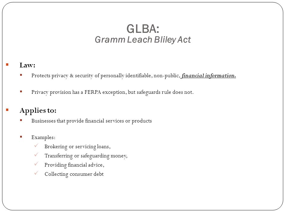 GLBA: Gramm Leach Bliley Act  Potential Risk Areas at UW:  Central Administration:  Financial: Student Financial Services  Administration: Huskies Card  Development: Planned Giving  Schools:  Financial Aid Offices  Deans Emergency Loans  Pro Bono Tax Program  Requires: Oversight Risk Assessment Written Safeguards Program Monitoring of Safeguards Contract Provisions with Service Providers