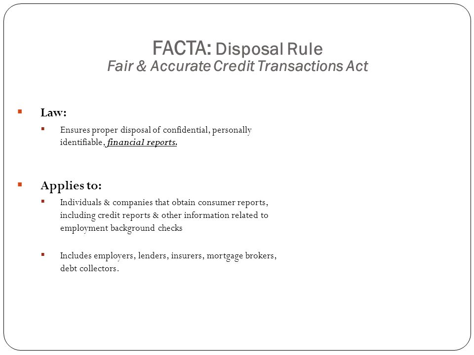 FACTA: Disposal Rule Fair & Accurate Credit Transactions Act  Potential Risk Areas at UW:  Office of Human Resources  Other departments responsible for conducting background checks, such as Finance.