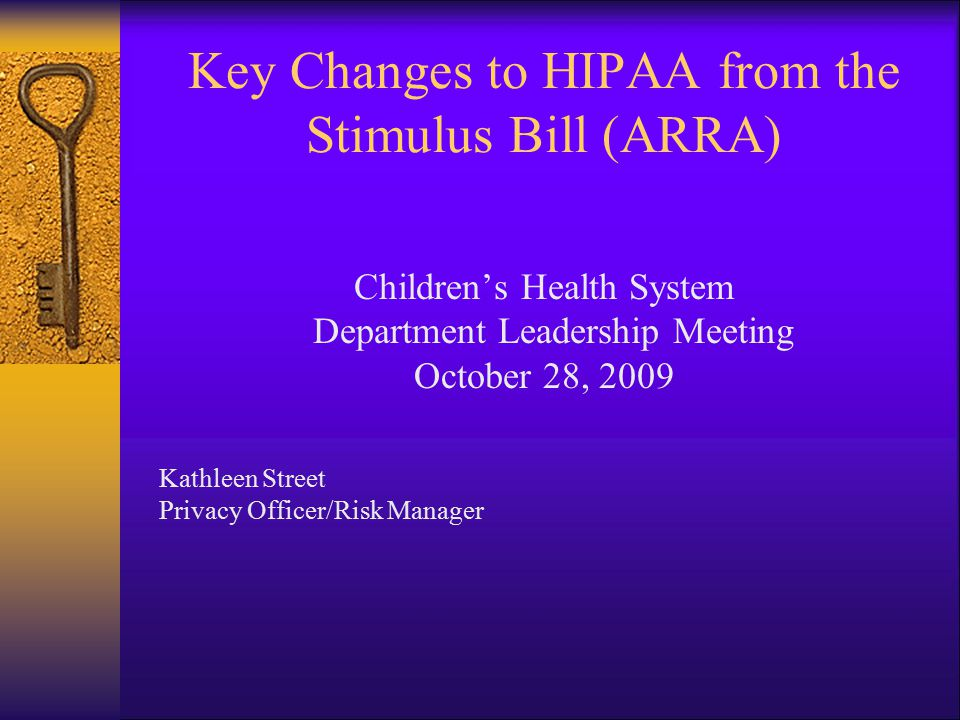 Key Changes to HIPAA from the Stimulus Bill (ARRA) Children's Health System Department Leadership Meeting October 28, 2009 Kathleen Street Privacy Officer/Risk Manager