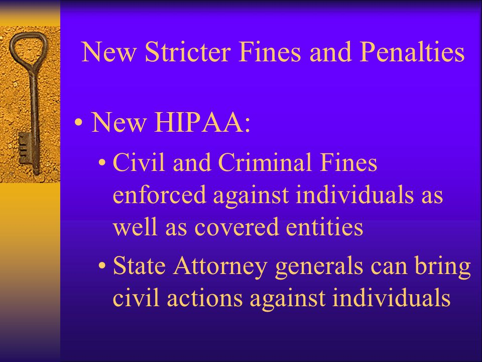 New Stricter Fines and Penalties New HIPAA: Civil and Criminal Fines enforced against individuals as well as covered entities State Attorney generals can bring civil actions against individuals