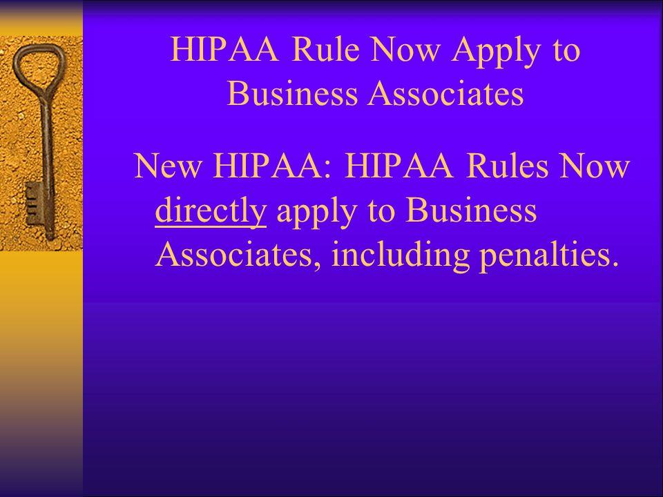 HIPAA Rule Now Apply to Business Associates New HIPAA: HIPAA Rules Now directly apply to Business Associates, including penalties.