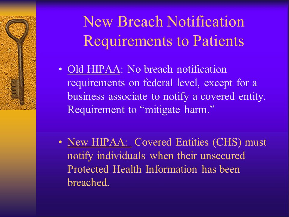 New Breach Notification Requirements to Patients Old HIPAA: No breach notification requirements on federal level, except for a business associate to notify a covered entity.