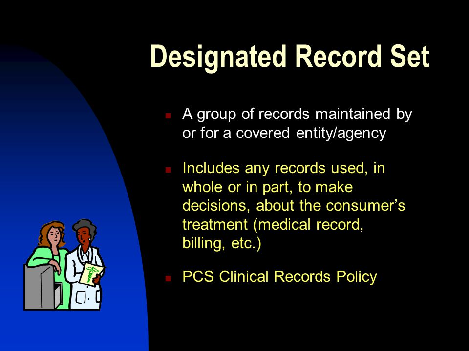 Designated Record Set A group of records maintained by or for a covered entity/agency Includes any records used, in whole or in part, to make decisions, about the consumer's treatment (medical record, billing, etc.) PCS Clinical Records Policy