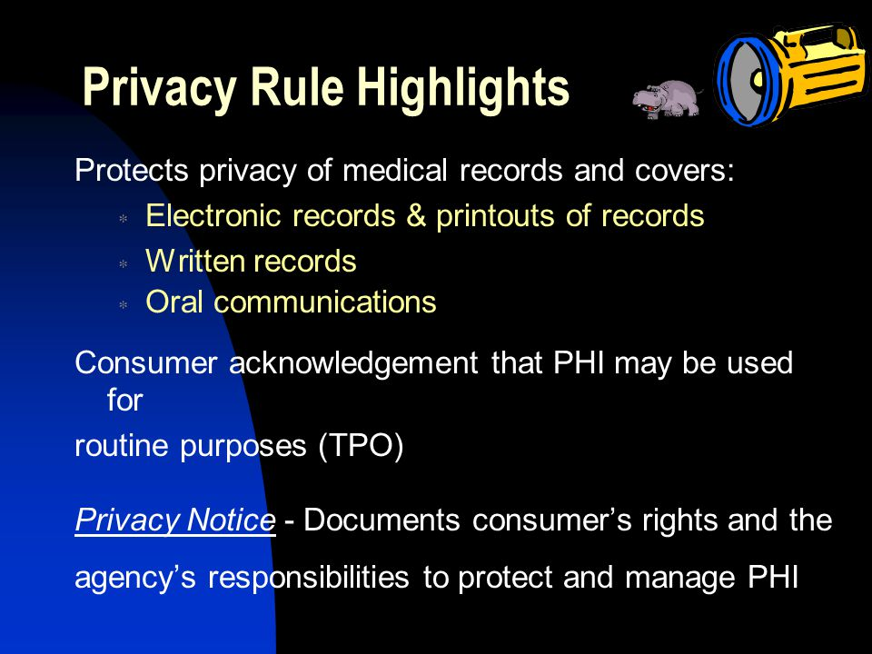 Privacy Rule Highlights Protects privacy of medical records and covers:  Electronic records & printouts of records  Written records  Oral communications Consumer acknowledgement that PHI may be used for routine purposes (TPO) Privacy Notice - Documents consumer's rights and the agency's responsibilities to protect and manage PHI