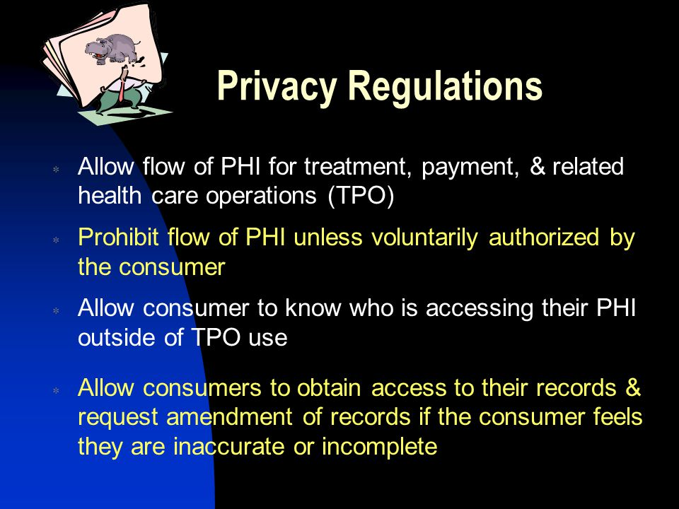 Privacy Regulations  Allow flow of PHI for treatment, payment, & related health care operations (TPO)  Prohibit flow of PHI unless voluntarily authorized by the consumer  Allow consumer to know who is accessing their PHI outside of TPO use  Allow consumers to obtain access to their records & request amendment of records if the consumer feels they are inaccurate or incomplete