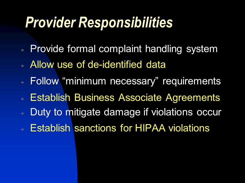 Provider Responsibilities  Provide formal complaint handling system  Allow use of de-identified data  Follow minimum necessary requirements  Establish Business Associate Agreements  Duty to mitigate damage if violations occur  Establish sanctions for HIPAA violations