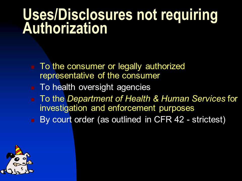 Uses/Disclosures not requiring Authorization To the consumer or legally authorized representative of the consumer To health oversight agencies To the Department of Health & Human Services for investigation and enforcement purposes By court order (as outlined in CFR 42 - strictest)
