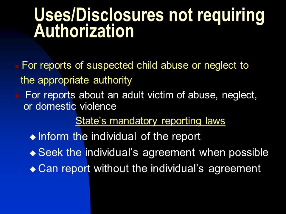 Uses/Disclosures not requiring Authorization For reports of suspected child abuse or neglect to the appropriate authority For reports about an adult v