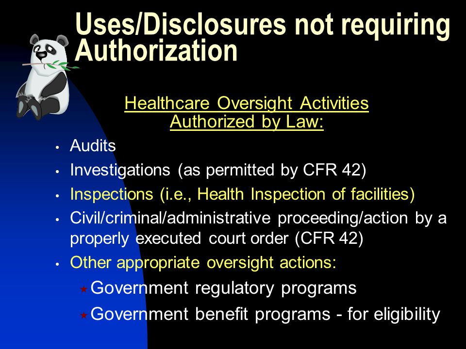 Uses/Disclosures not requiring Authorization Healthcare Oversight Activities Authorized by Law: Audits Investigations (as permitted by CFR 42) Inspections (i.e., Health Inspection of facilities) Civil/criminal/administrative proceeding/action by a properly executed court order (CFR 42) Other appropriate oversight actions:  Government regulatory programs  Government benefit programs - for eligibility