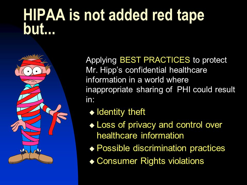 HIPAA is not added red tape but... Applying BEST PRACTICES to protect Mr.