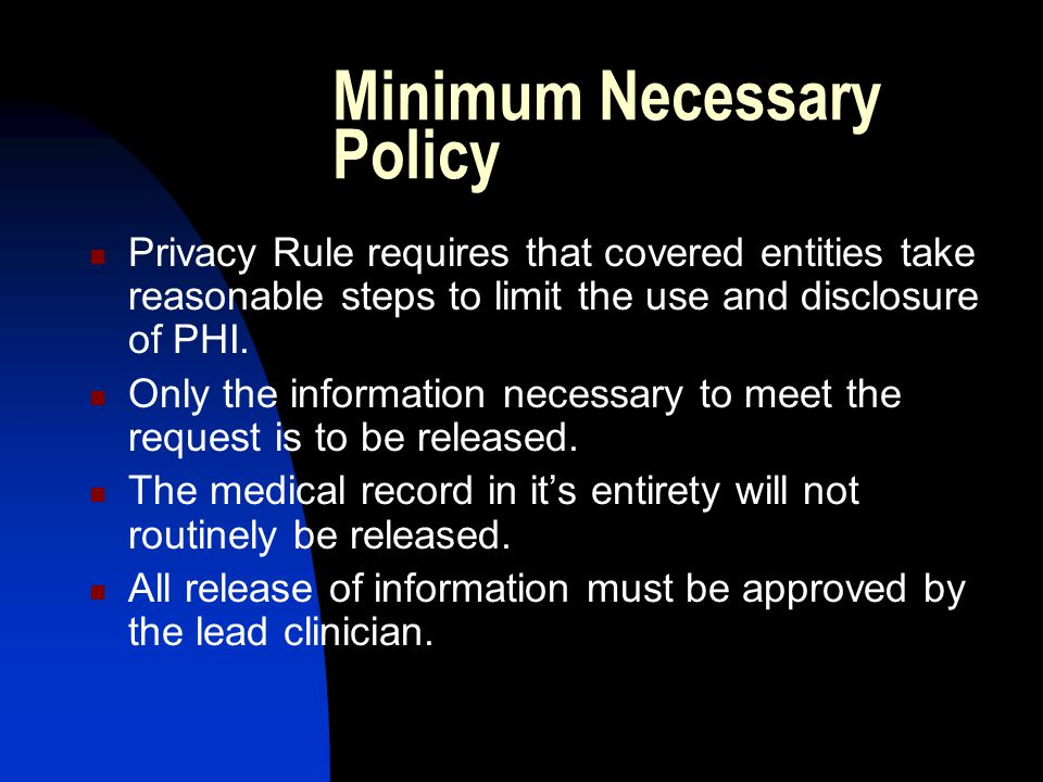 Minimum Necessary Policy Privacy Rule requires that covered entities take reasonable steps to limit the use and disclosure of PHI.