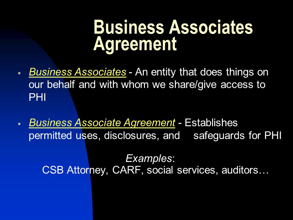 Business Associates Agreement  Business Associates - An entity that does things on our behalf and with whom we share/give access to PHI  Business Associate Agreement - Establishes permitted uses, disclosures, and safeguards for PHI Examples: CSB Attorney, CARF, social services, auditors…