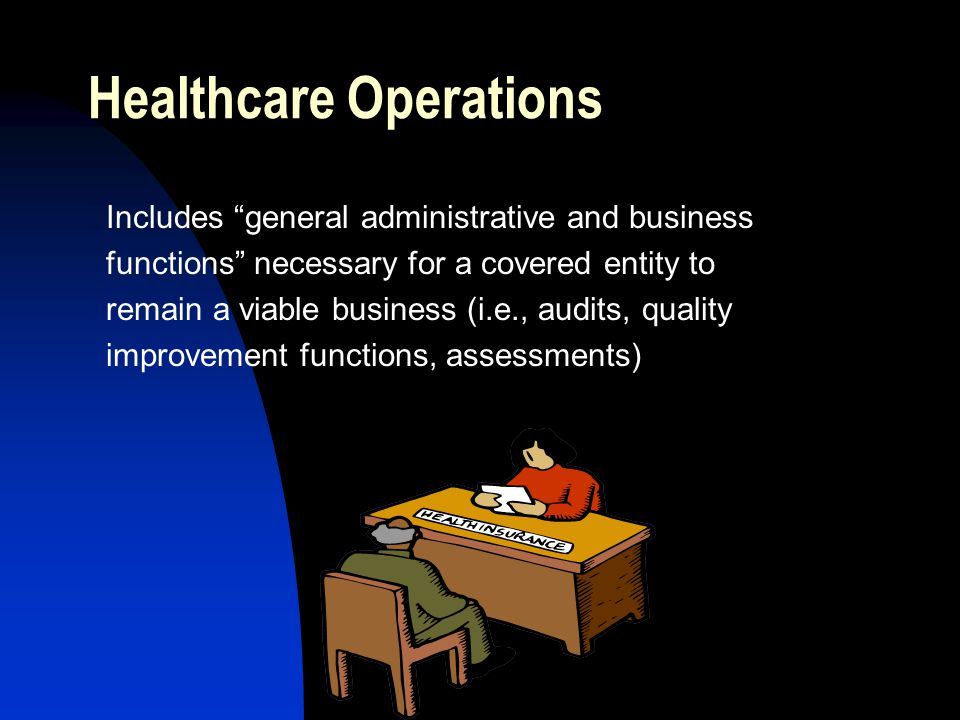 Healthcare Operations Includes general administrative and business functions necessary for a covered entity to remain a viable business (i.e., audits, quality improvement functions, assessments)