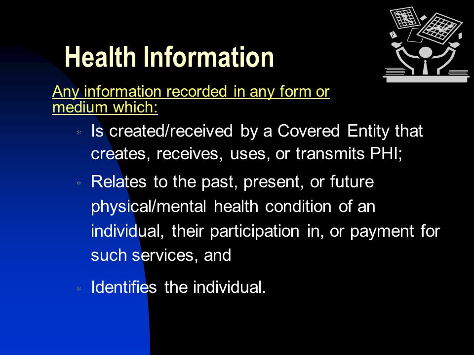 Health Information Any information recorded in any form or medium which:  Is created/received by a Covered Entity that creates, receives, uses, or tr