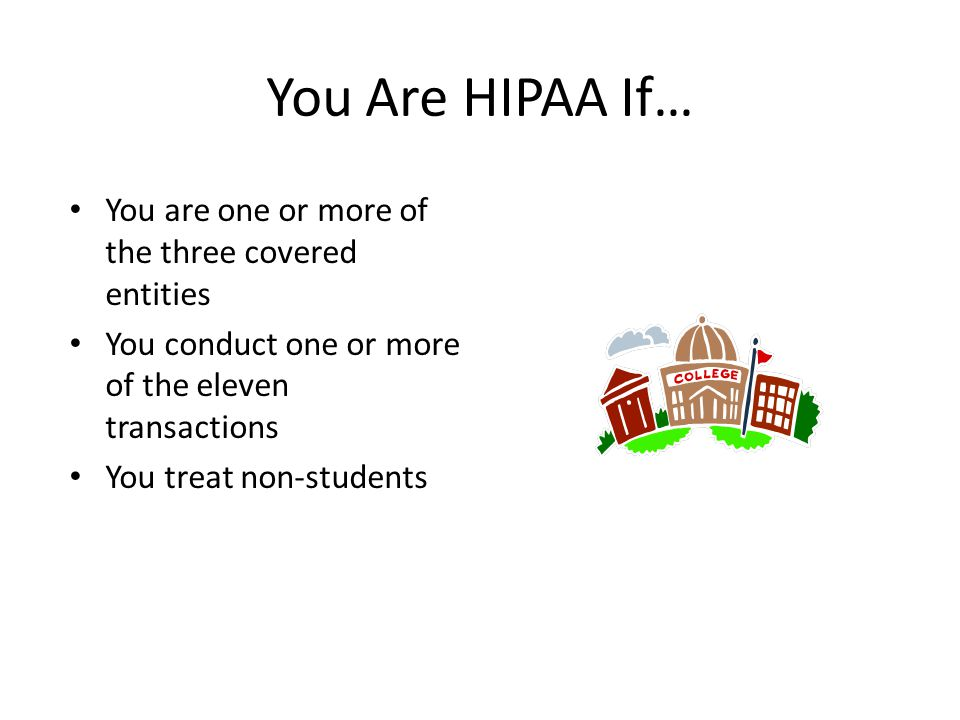 You Are HIPAA If… You are one or more of the three covered entities You conduct one or more of the eleven transactions You treat non-students