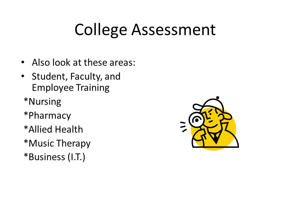 College Assessment Also look at these areas: Student, Faculty, and Employee Training *Nursing *Pharmacy *Allied Health *Music Therapy *Business (I.T.)