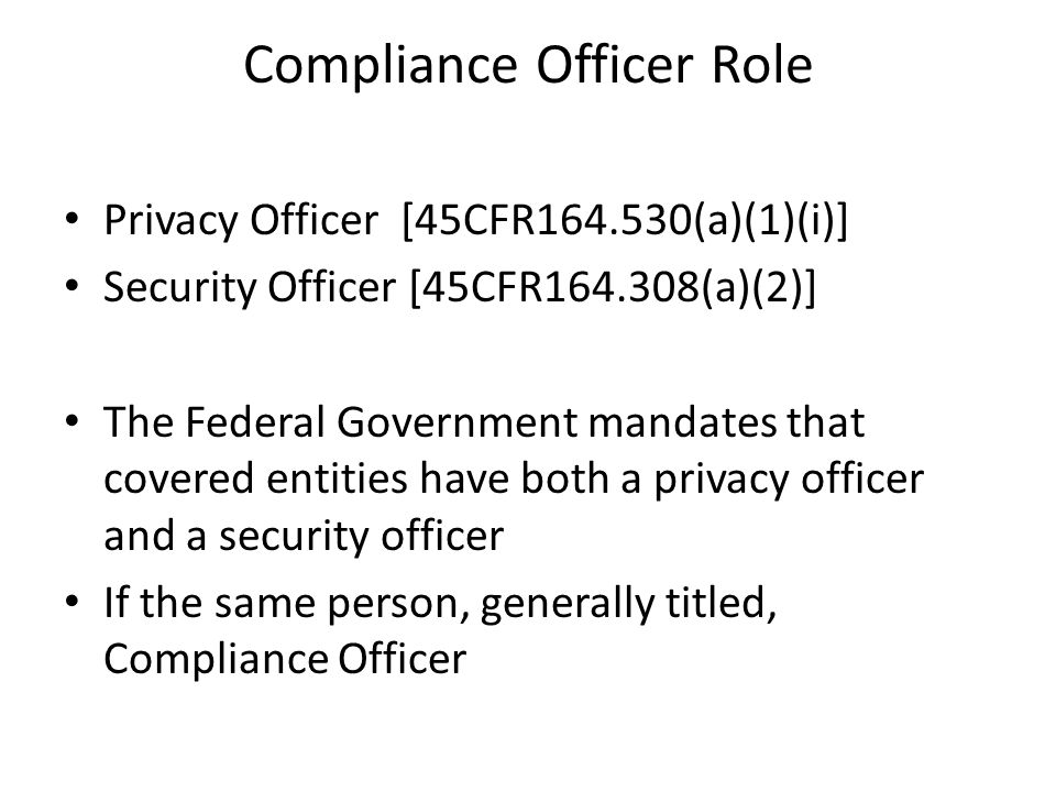 Compliance Officer Role Privacy Officer [45CFR164.530(a)(1)(i)] Security Officer [45CFR164.308(a)(2)] The Federal Government mandates that covered entities have both a privacy officer and a security officer If the same person, generally titled, Compliance Officer