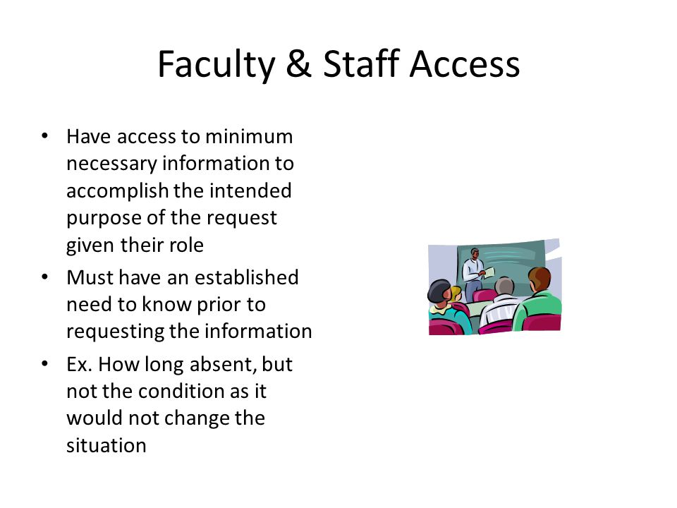 Faculty & Staff Access Have access to minimum necessary information to accomplish the intended purpose of the request given their role Must have an established need to know prior to requesting the information Ex.