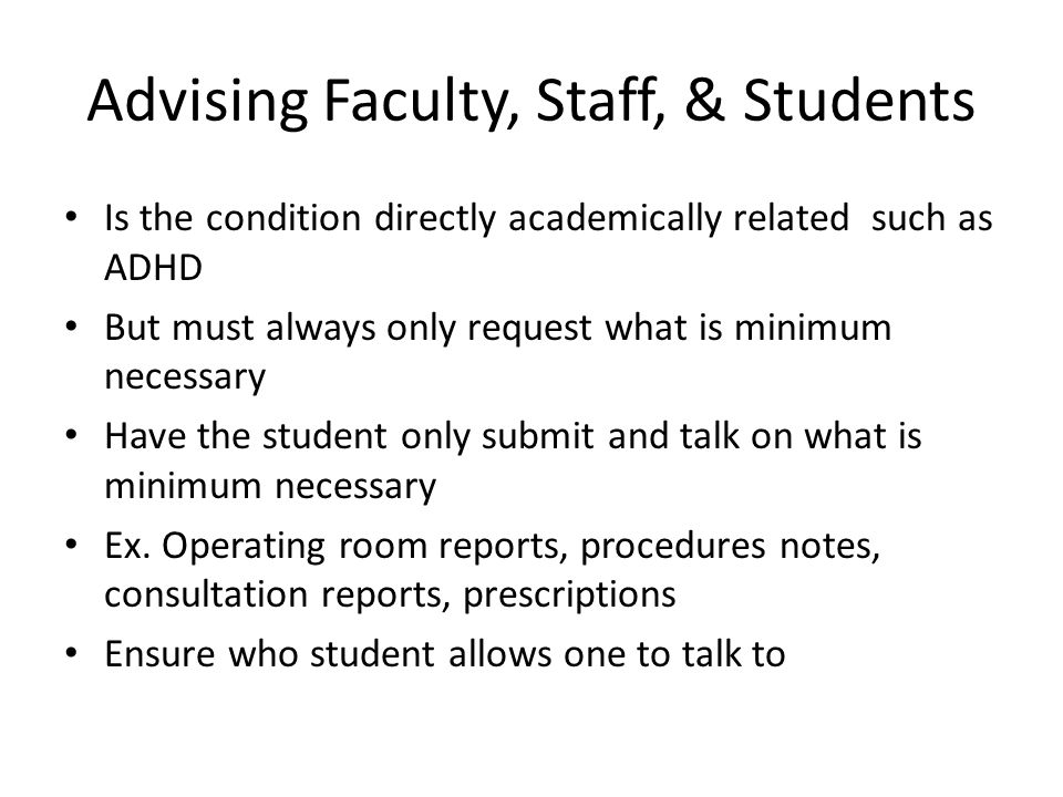 Advising Faculty, Staff, & Students Is the condition directly academically related such as ADHD But must always only request what is minimum necessary Have the student only submit and talk on what is minimum necessary Ex.