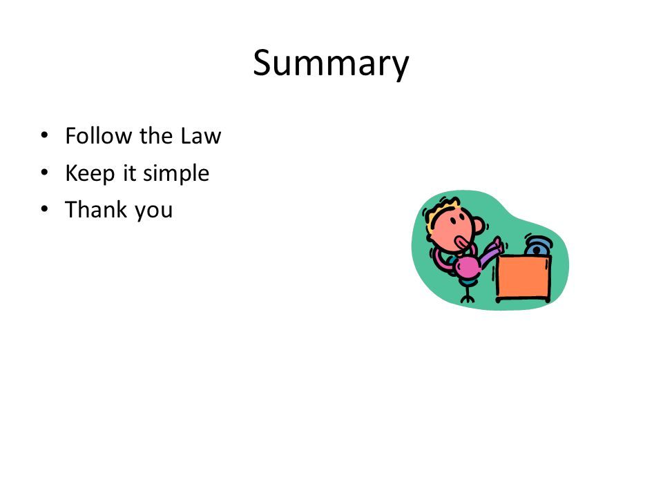 Summary Follow the Law Keep it simple Thank you
