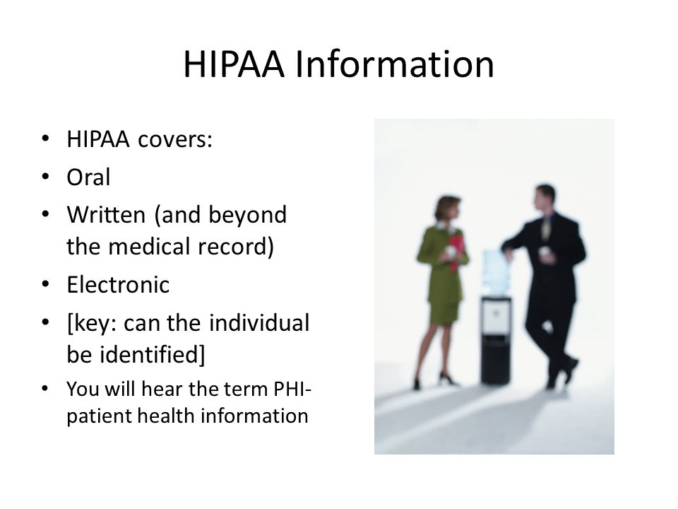 HIPAA Information HIPAA covers: Oral Written (and beyond the medical record) Electronic [key: can the individual be identified] You will hear the term PHI- patient health information