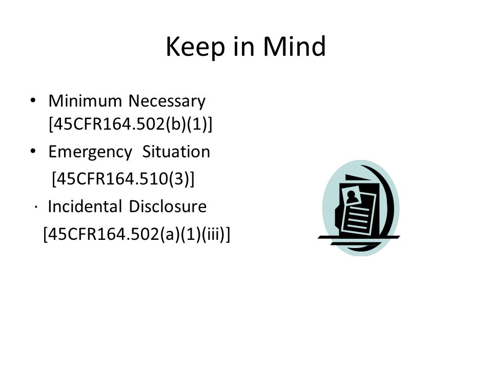 Keep in Mind Minimum Necessary [45CFR164.502(b)(1)] Emergency Situation [45CFR164.510(3)] ∙ Incidental Disclosure [45CFR164.502(a)(1)(iii)]