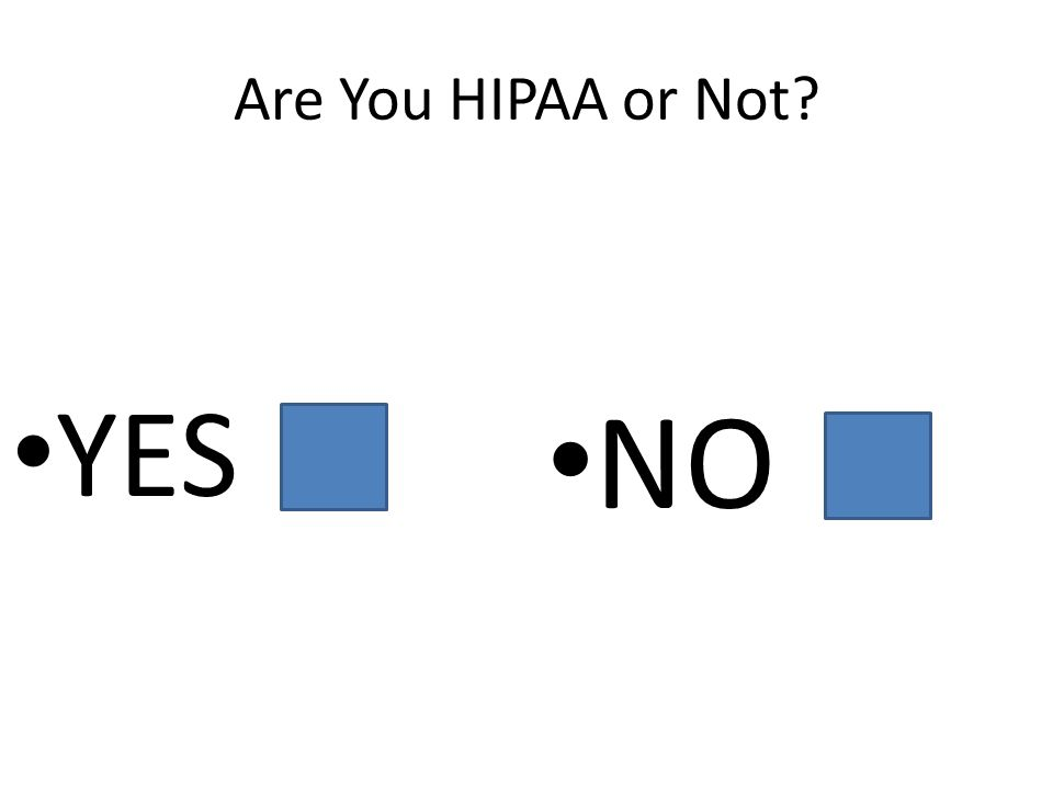 Are You HIPAA or Not YES NO