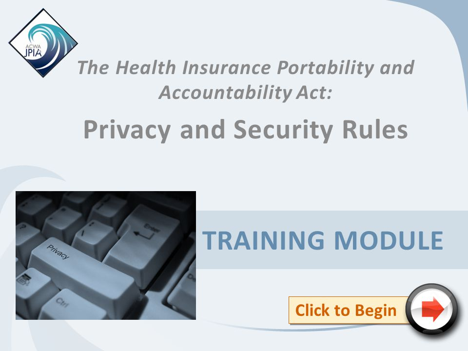TRAINING MODULE The Health Insurance Portability and Accountability Act: Privacy and Security Rules Click to Begin