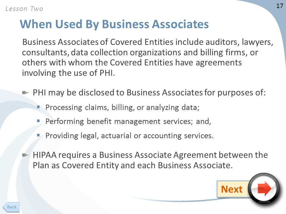 17 When Used By Business Associates Business Associates of Covered Entities include auditors, lawyers, consultants, data collection organizations and billing firms, or others with whom the Covered Entities have agreements involving the use of PHI.