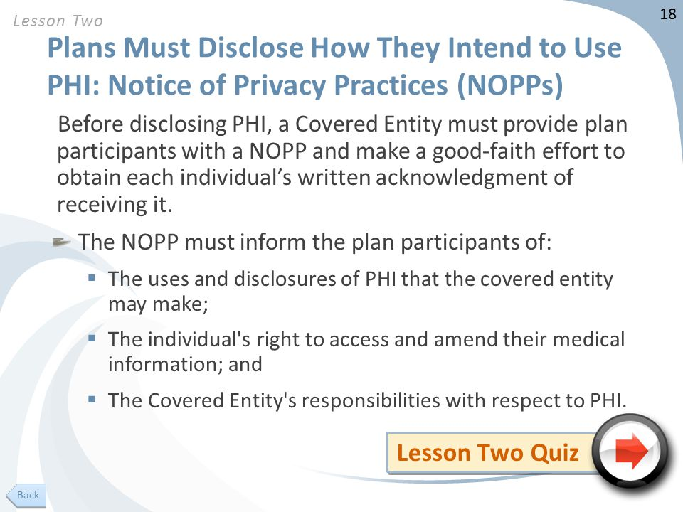 18 Plans Must Disclose How They Intend to Use PHI: Notice of Privacy Practices (NOPPs) Before disclosing PHI, a Covered Entity must provide plan participants with a NOPP and make a good-faith effort to obtain each individual's written acknowledgment of receiving it.