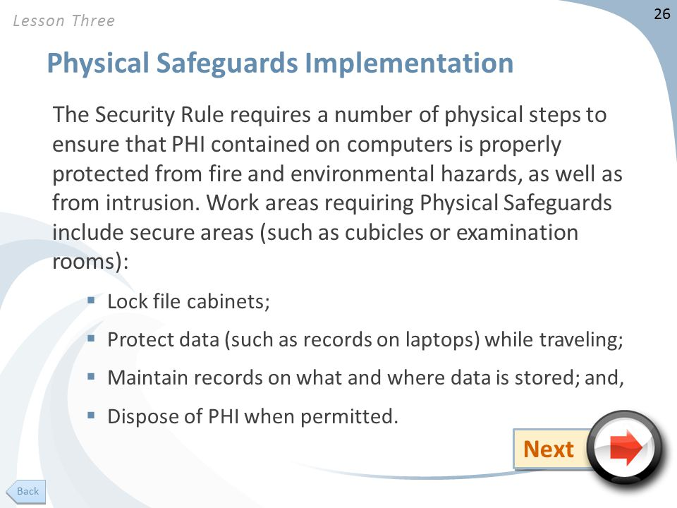 26 Physical Safeguards Implementation The Security Rule requires a number of physical steps to ensure that PHI contained on computers is properly protected from fire and environmental hazards, as well as from intrusion.