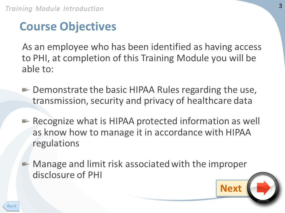 3 Course Objectives As an employee who has been identified as having access to PHI, at completion of this Training Module you will be able to: Demonstrate the basic HIPAA Rules regarding the use, transmission, security and privacy of healthcare data Recognize what is HIPAA protected information as well as know how to manage it in accordance with HIPAA regulations Manage and limit risk associated with the improper disclosure of PHI Training Module Introduction Next Back