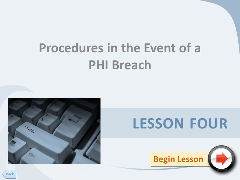 LESSON FOUR Procedures in the Event of a PHI Breach Begin Lesson Back
