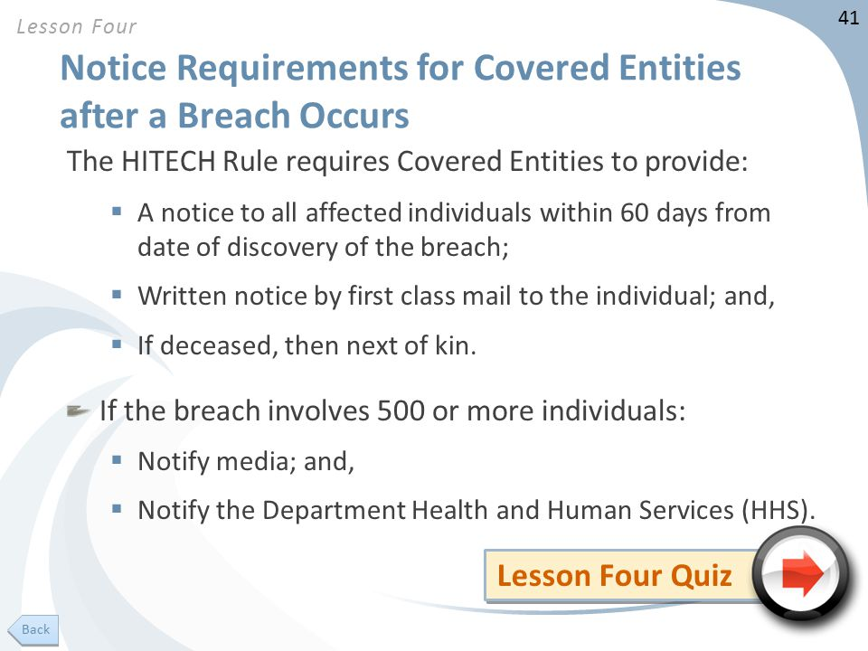 41 Notice Requirements for Covered Entities after a Breach Occurs The HITECH Rule requires Covered Entities to provide:  A notice to all affected individuals within 60 days from date of discovery of the breach;  Written notice by first class mail to the individual; and,  If deceased, then next of kin.