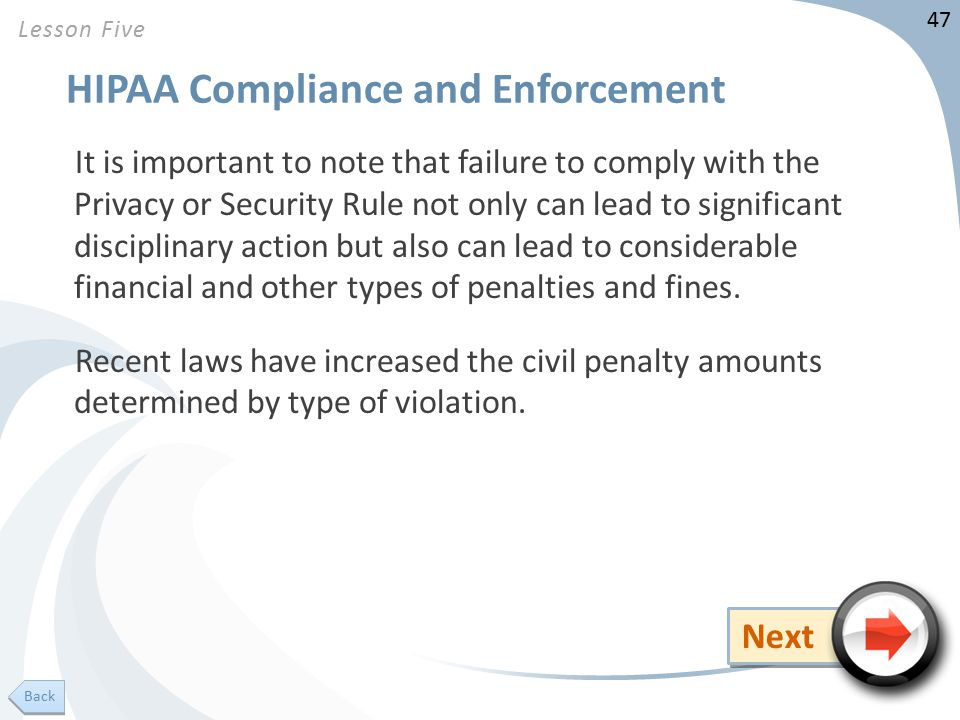 47 HIPAA Compliance and Enforcement It is important to note that failure to comply with the Privacy or Security Rule not only can lead to significant disciplinary action but also can lead to considerable financial and other types of penalties and fines.