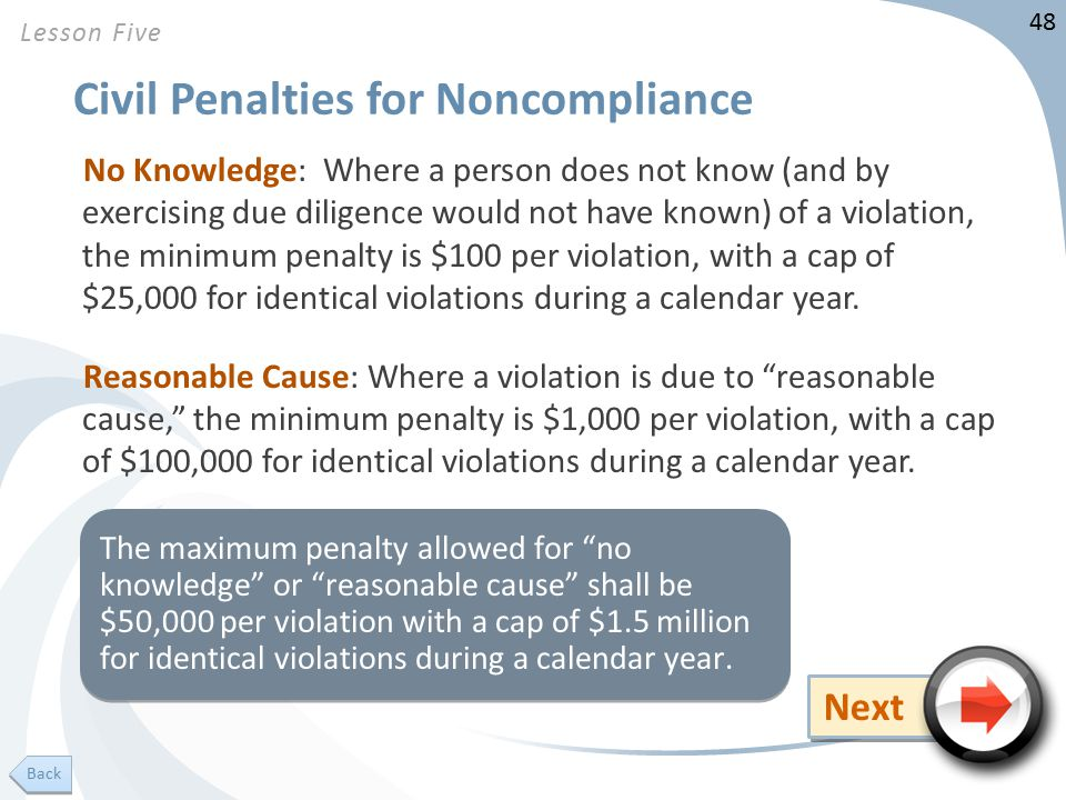48 Civil Penalties for Noncompliance No Knowledge: Where a person does not know (and by exercising due diligence would not have known) of a violation, the minimum penalty is $100 per violation, with a cap of $25,000 for identical violations during a calendar year.