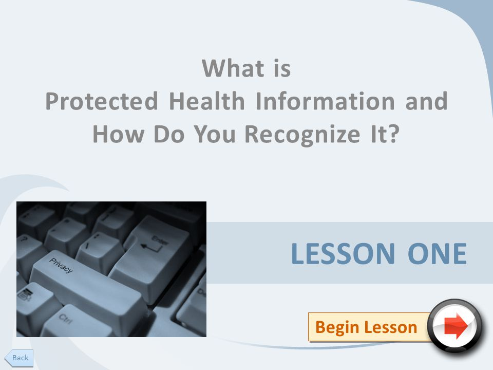 LESSON ONE What is Protected Health Information and How Do You Recognize It Begin Lesson Back