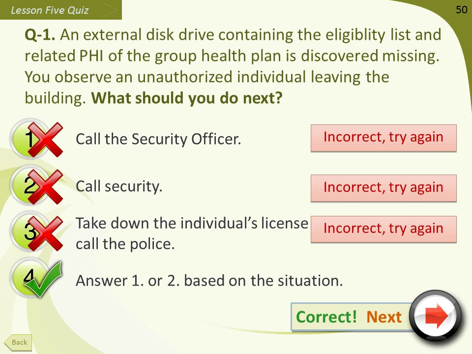 Q-1. An external disk drive containing the eligiblity list and related PHI of the group health plan is discovered missing. You observe an unauthorized