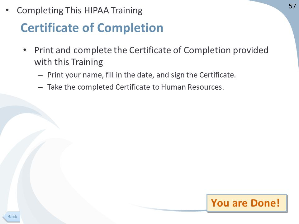 57 Certificate of Completion Completing This HIPAA Training Print and complete the Certificate of Completion provided with this Training – Print your name, fill in the date, and sign the Certificate.