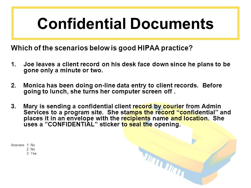 Confidential Documents Which of the scenarios below is good HIPAA practice? 1.Joe leaves a client record on his desk face down since he plans to be go