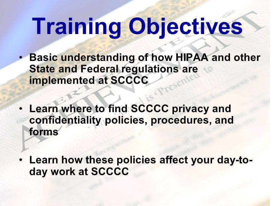 Training Objectives Basic understanding of how HIPAA and other State and Federal regulations are implemented at SCCCC Learn where to find SCCCC privacy and confidentiality policies, procedures, and forms Learn how these policies affect your day-to- day work at SCCCC