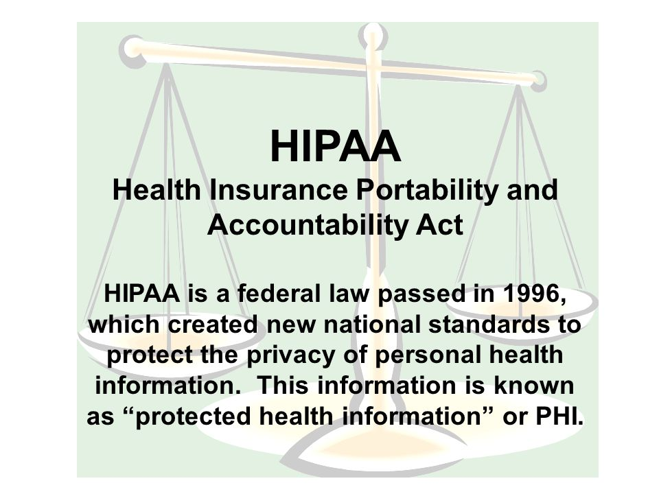 HIPAA Health Insurance Portability and Accountability Act HIPAA is a federal law passed in 1996, which created new national standards to protect the privacy of personal health information.