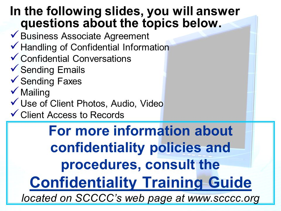 For more information about confidentiality policies and procedures, consult the Confidentiality Training Guide located on SCCCC's web page at www.scccc.org In the following slides, you will answer questions about the topics below.
