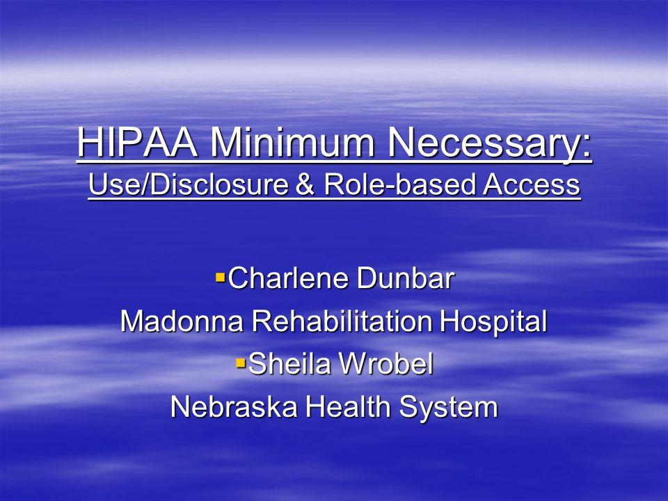 HIPAA Minimum Necessary: Use/Disclosure & Role-based Access  Charlene Dunbar Madonna Rehabilitation Hospital  Sheila Wrobel Nebraska Health System