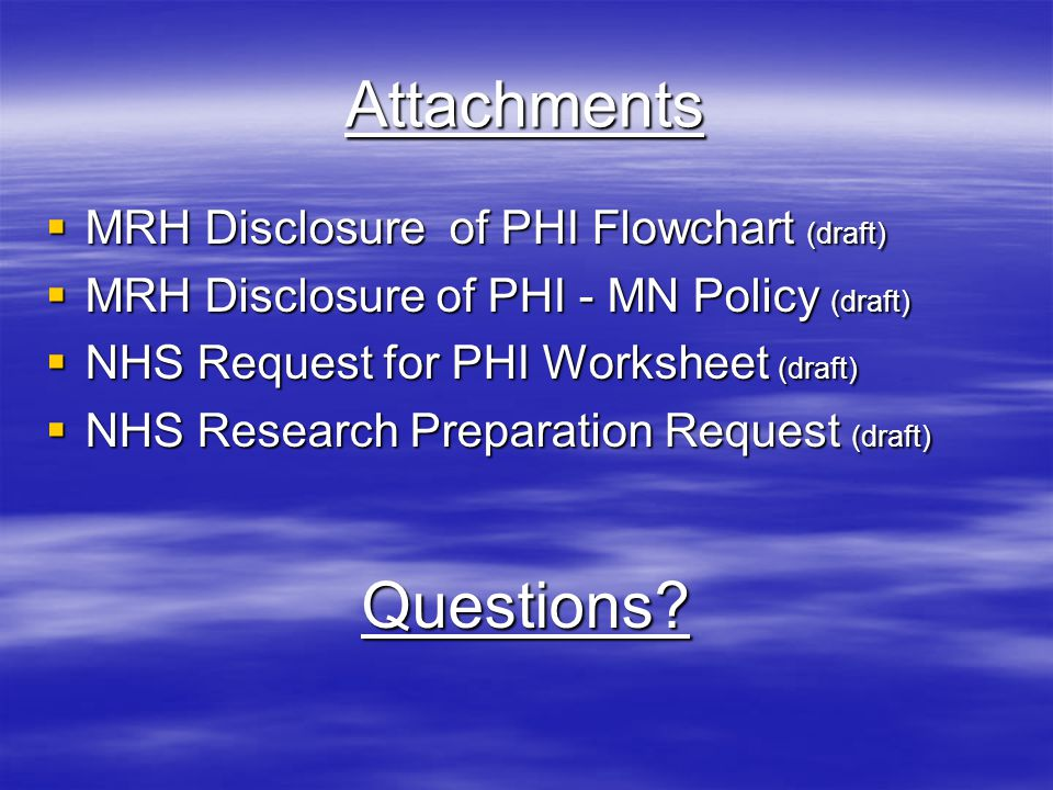 Attachments  MRH Disclosure of PHI Flowchart (draft)  MRH Disclosure of PHI - MN Policy (draft)  NHS Request for PHI Worksheet (draft)  NHS Research Preparation Request (draft) Questions?