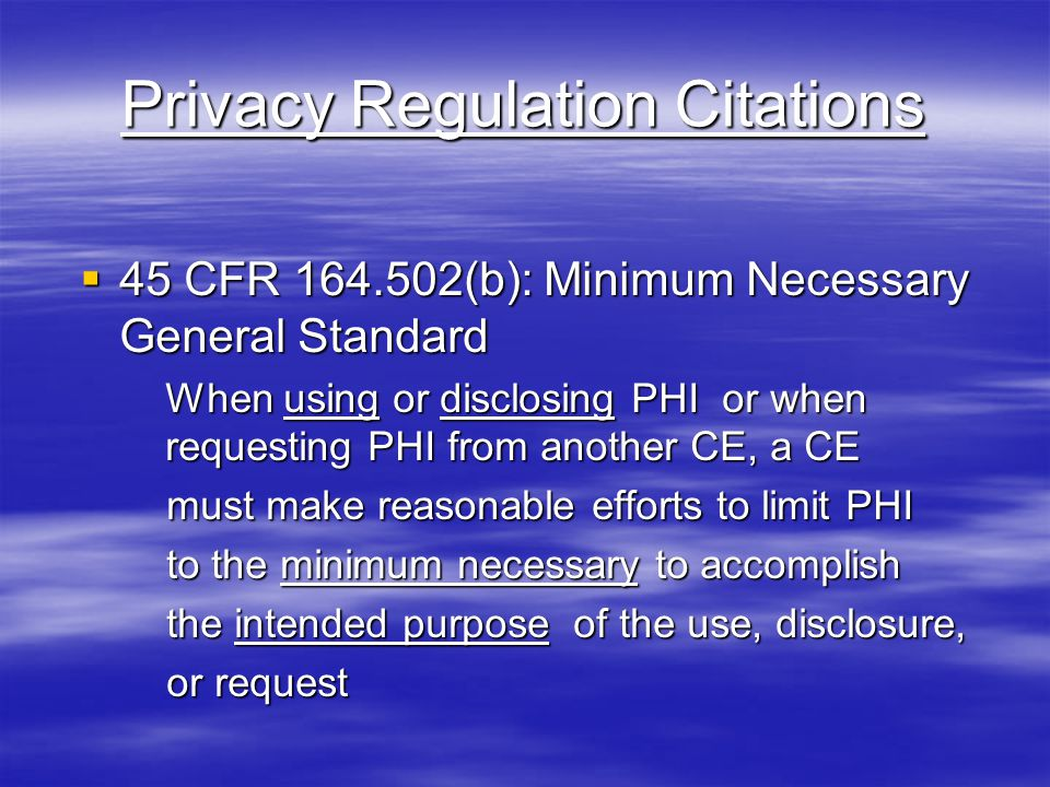 Privacy Regulation Citations  45 CFR 164.502(b): Minimum Necessary General Standard When using or disclosing PHI or when requesting PHI from another CE, a CE must make reasonable efforts to limit PHI must make reasonable efforts to limit PHI to the minimum necessary to accomplish to the minimum necessary to accomplish the intended purpose of the use, disclosure, the intended purpose of the use, disclosure, or request or request