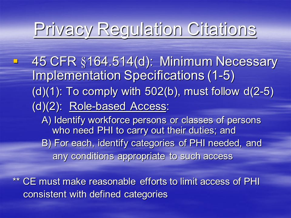 Privacy Regulation Citations  45 CFR §164.514(d): Minimum Necessary Implementation Specifications (1-5) (d)(1): To comply with 502(b), must follow d(2-5) (d)(2): Role-based Access: A) Identify workforce persons or classes of persons who need PHI to carry out their duties; and B) For each, identify categories of PHI needed, and any conditions appropriate to such access any conditions appropriate to such access ** CE must make reasonable efforts to limit access of PHI consistent with defined categories consistent with defined categories